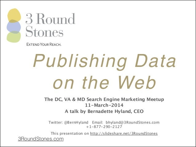 Publishing Data! on the Web 3RoundStones.com ! ! ! ! The DC, VA & MD Search Engine Marketing Meetup 11-March-2014 A talk b...