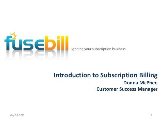 Introduction to Subscription BillingDonna McPheeCustomer Success ManagerMay 30, 2013 1