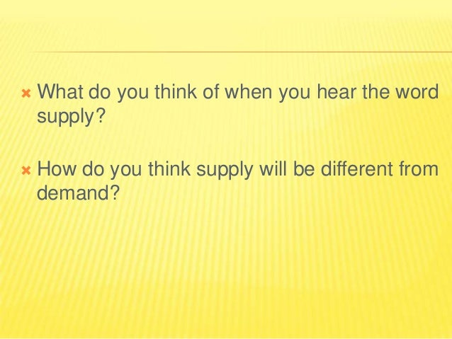   What do you think of when you hear the word supply?    How do you think supply will be different from demand?