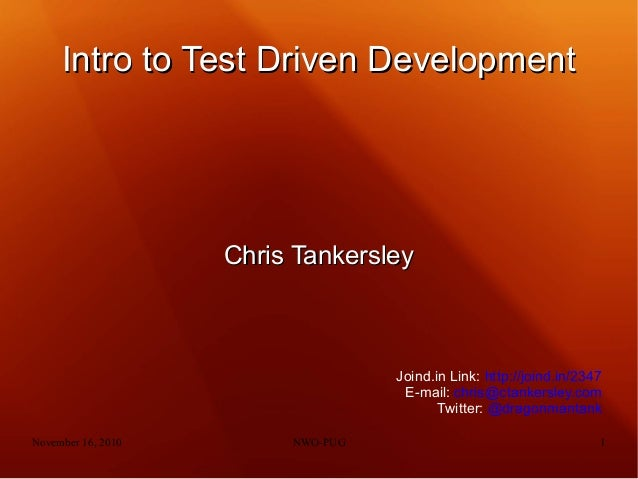 November 16, 2010 NWO-PUG 1 Intro to Test Driven DevelopmentIntro to Test Driven Development Chris TankersleyChris Tankers...