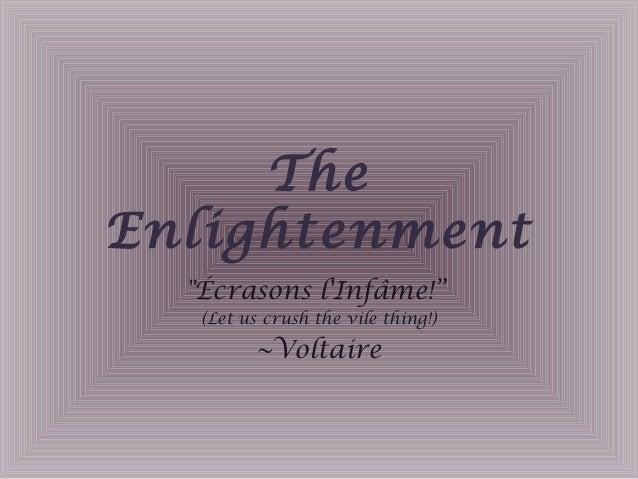 "The Enlightenment ""Écrasons l'Infâme!"" (Let us crush the vile thing!) ~Voltaire"