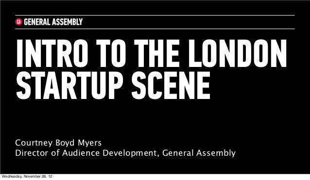 INTRO TO THE LONDON      STARTUP SCENE      Courtney Boyd Myers      Director of Audience Development, General AssemblyWed...
