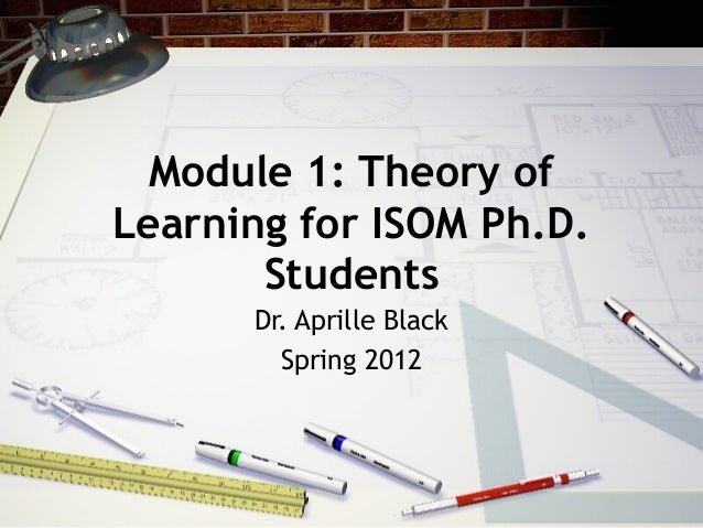 Module 1: Theory of Learning for ISOM Ph.D. Students Dr. Aprille Black Spring 2012