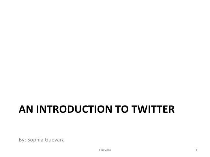 AN INTRODUCTION TO TWITTER <ul><li>By: Sophia Guevara </li></ul>Guevara