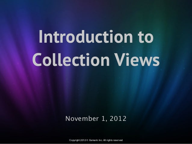 Introduction toCollection Views    November 1, 2012     Copyright 2012 © Xamarin Inc. All rights reserved
