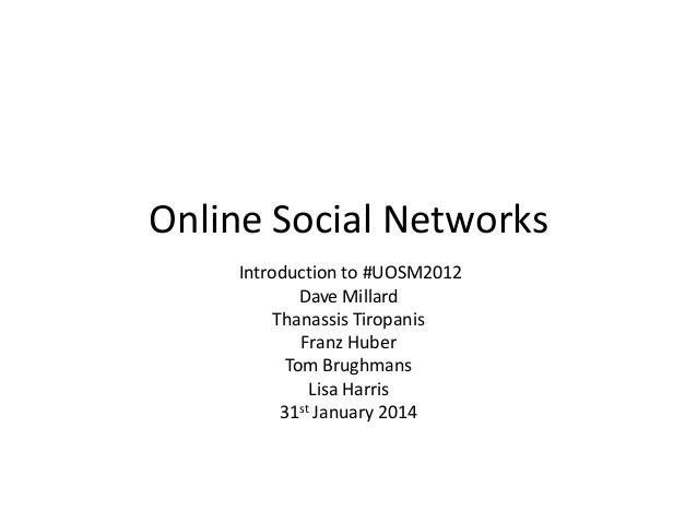 Online Social Networks Introduction to #UOSM2012 Dave Millard Thanassis Tiropanis Franz Huber Tom Brughmans Lisa Harris 31...