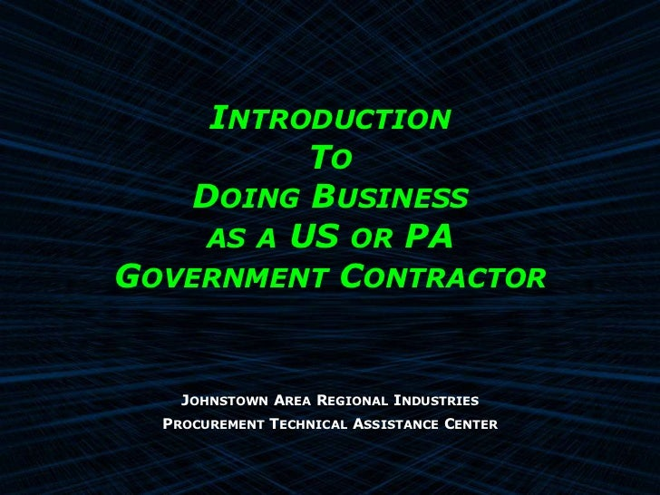 INTRODUCTION          TO   DOING BUSINESS    AS A US OR PAGOVERNMENT CONTRACTOR    JOHNSTOWN AREA REGIONAL INDUSTRIES  PRO...