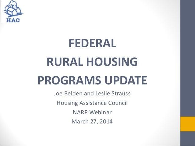 FEDERAL RURAL HOUSING PROGRAMS UPDATE Joe Belden and Leslie Strauss Housing Assistance Council NARP Webinar March 27, 2014