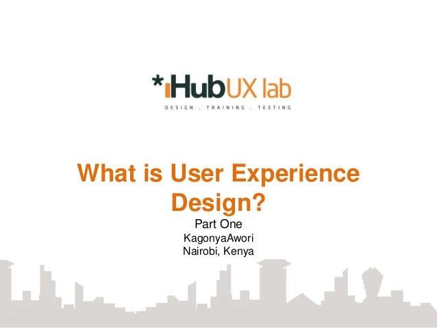What is User Experience        Design?          Part One        KagonyaAwori        Nairobi, Kenya