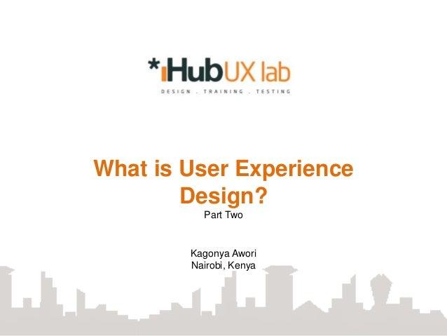 What is User Experience        Design?          Part Two        Kagonya Awori        Nairobi, Kenya