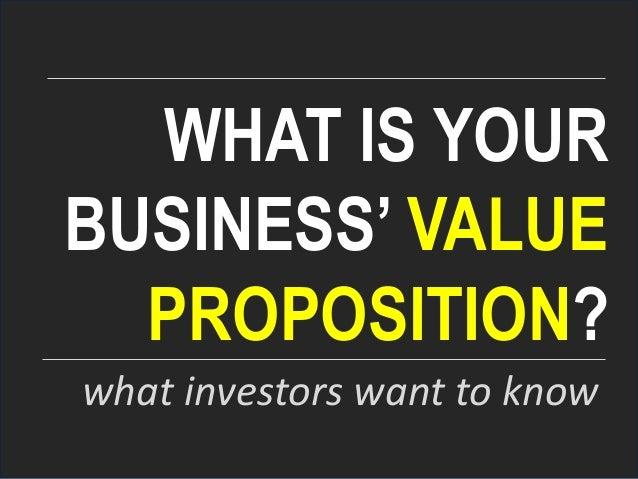 WHAT IS YOUR BUSINESS' VALUE PROPOSITION? what investors want to know