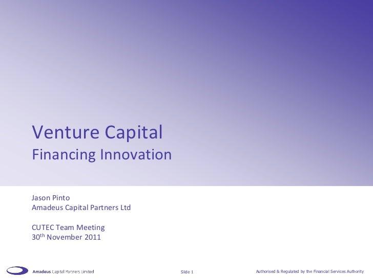 Venture CapitalFinancing InnovationJason PintoAmadeus Capital Partners LtdCUTEC Team Meeting30th November 2011            ...