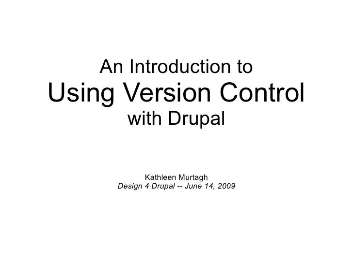 An Introduction to Using Version Control with Drupal Kathleen Murtagh Design 4 Drupal -- June 14, 2009