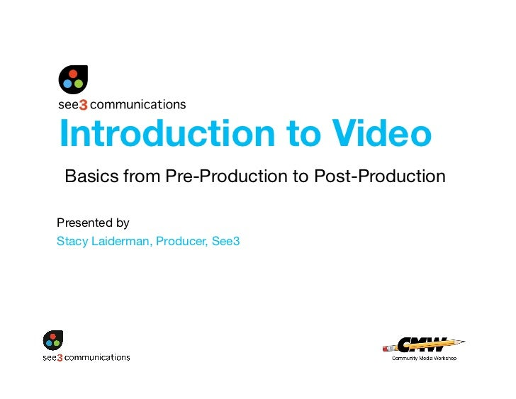 Introduction to Video  Basics from Pre-Production to Post-Production  Presented by  Stacy Laiderman, Producer, See3