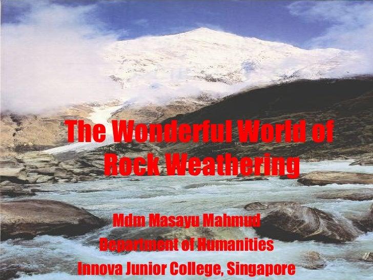 The Wonderful World of  Rock Weathering Mdm Masayu Mahmud Department of Humanities Innova Junior College, Singapore