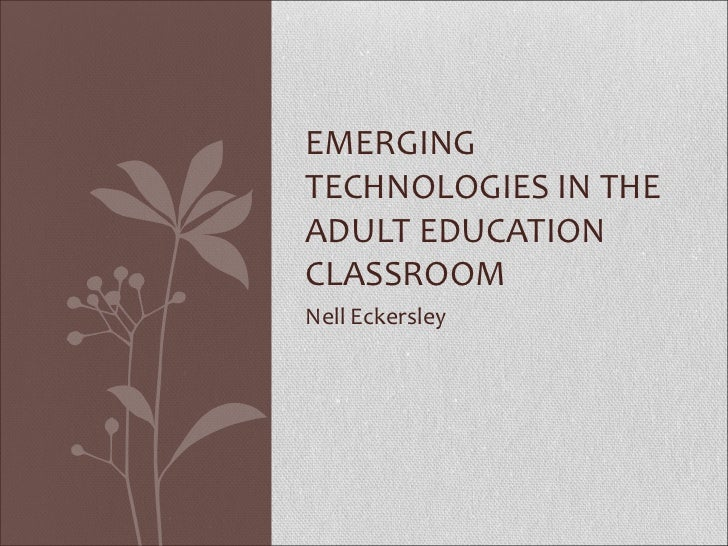 EMERGINGTECHNOLOGIES IN THEADULT EDUCATIONCLASSROOMNell Eckersley