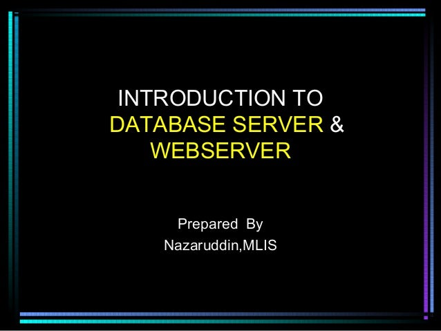 INTRODUCTION TO DATABASE SERVER & WEBSERVER Prepared By Nazaruddin,MLIS