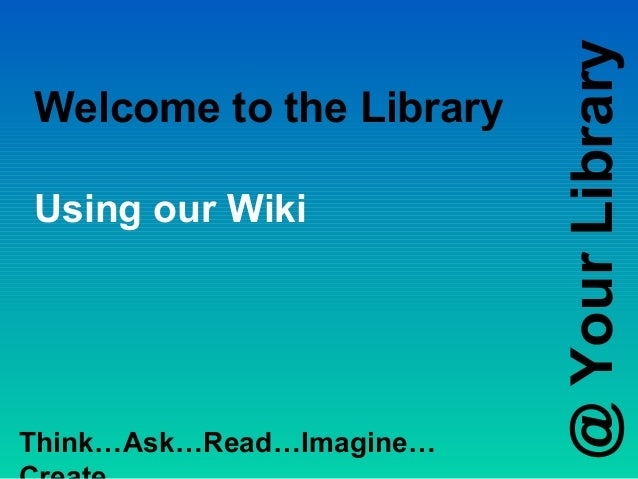 @ Your LibraryWelcome to the LibraryUsing our WikiThink…Ask…Read…Imagine…