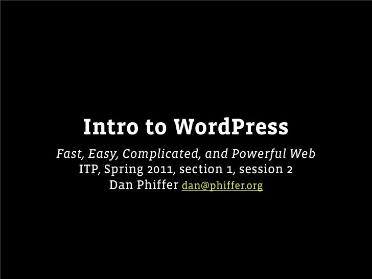 Intro to WordPressFast, Easy, Complicated, and Powerful Web   ITP, Spring 2011, section 1, session 2         Dan Phiffer d...