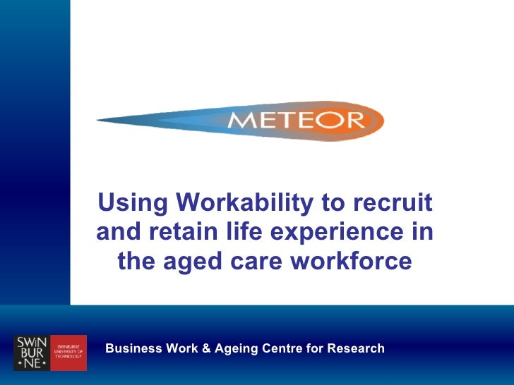 Using Workability to recruit and retain life experience in the aged care workforce Business Work & Ageing Centre for Resea...