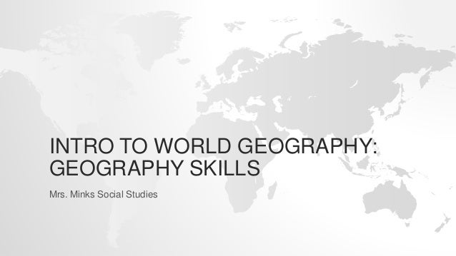INTRO TO WORLD GEOGRAPHY: GEOGRAPHY SKILLS Mrs. Minks Social Studies