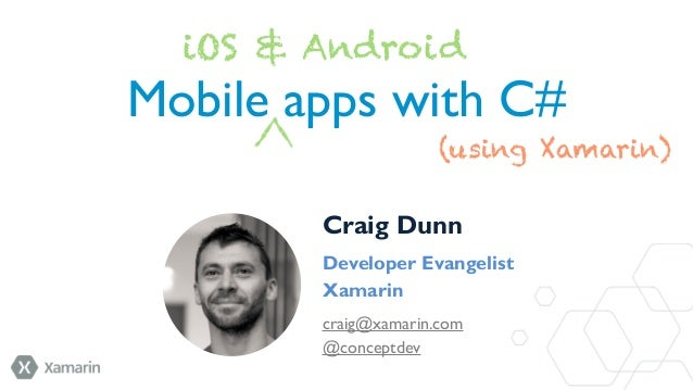 iOS & Android  Mobile apps with C# (using Xamarin) Craig Dunn Developer Evangelist Xamarin craig@xamarin.com @conceptdev