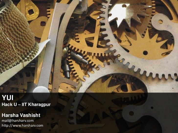 YUI<br />Hack U – IIT Kharagpur<br />Harsha Vashisht<br />mail@harsharv.comhttp://www.harsharv.com<br />