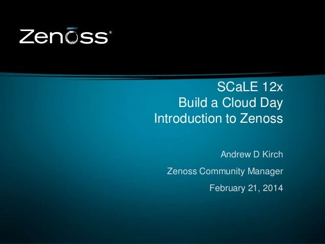 SCaLE 12x Build a Cloud Day Introduction to Zenoss Andrew D Kirch Zenoss Community Manager February 21, 2014  1