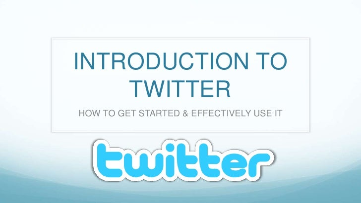 INTRODUCTION TO TWITTER<br />HOW TO GET STARTED & EFFECTIVELY USE IT<br />