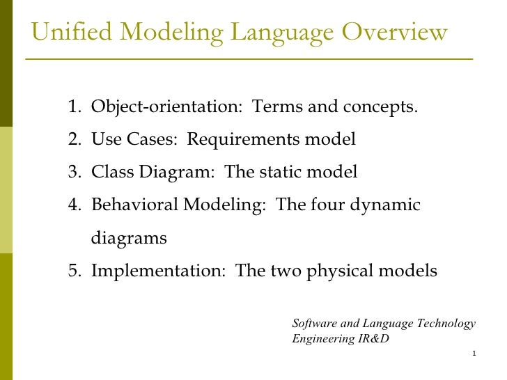 Unified Modeling Language Overview 1.  Object-orientation:  Terms and concepts. 2.  Use Cases:  Requirements model 3.  Cla...