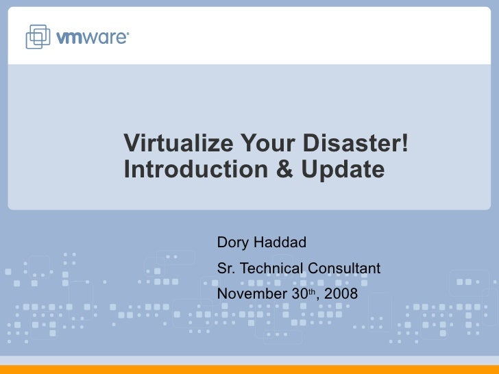 Virtualize Your Disaster! Introduction & Update Dory Haddad Sr. Technical Consultant November 30 th , 2008
