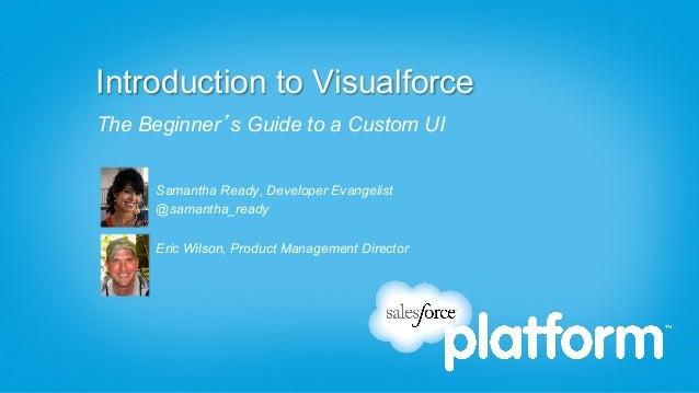 Introduction to VisualforceThe Beginner's Guide to a Custom UI      Samantha Ready, Developer Evangelist      @samantha_re...