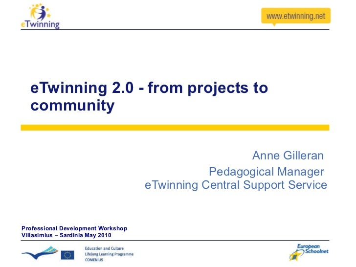 eTwinning 2.0 - from projects to community Anne Gilleran  Pedagogical Manager  eTwinning Central Support Service Professio...