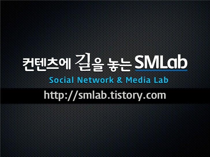 컨텐츠에 길을 놓는 SMLab   Social Network & Media Lab  http://smlab.tistory.com