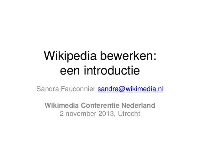 Wikipedia bewerken: een introductie Sandra Fauconnier sandra@wikimedia.nl Wikimedia Conferentie Nederland 2 november 2013,...