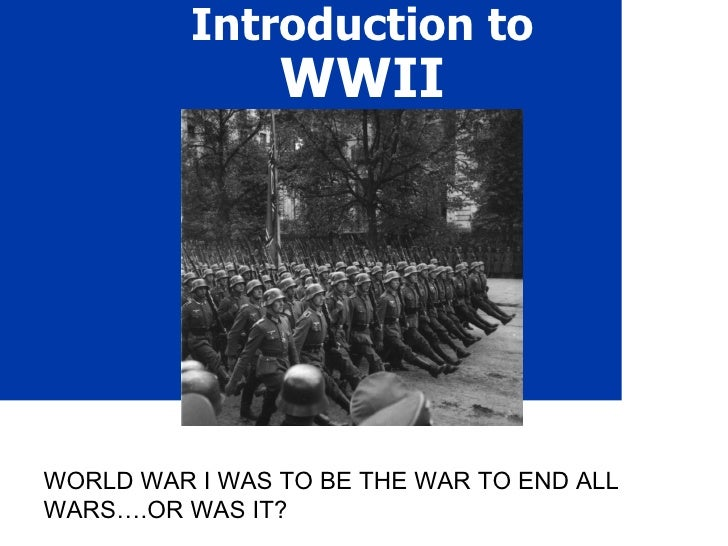 Introduction to  WWII WORLD WAR I WAS TO BE THE WAR TO END ALL WARS….OR WAS IT?