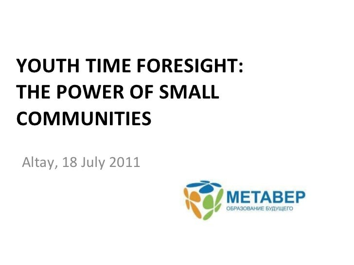 YOUTH TIME FORESIGHT:  THE POWER OF SMALL COMMUNITIES Altay, 18 July 2011