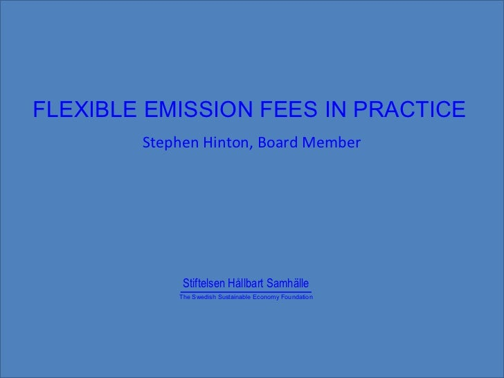 Stephen Hinton, Board Member FLEXIBLE EMISSION FEES IN PRACTICE Stiftelsen Hållbart Samhälle The Swedish Sustainable Econo...