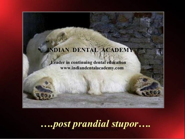 ….post prandial stupor…. INDIAN DENTAL ACADEMY Leader in continuing dental education www.indiandentalacademy.com www.india...