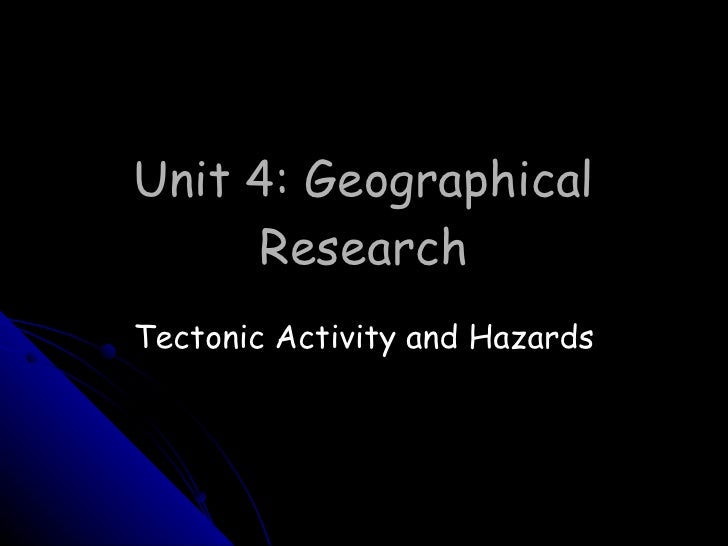Unit 4: Geographical Research Tectonic Activity and Hazards