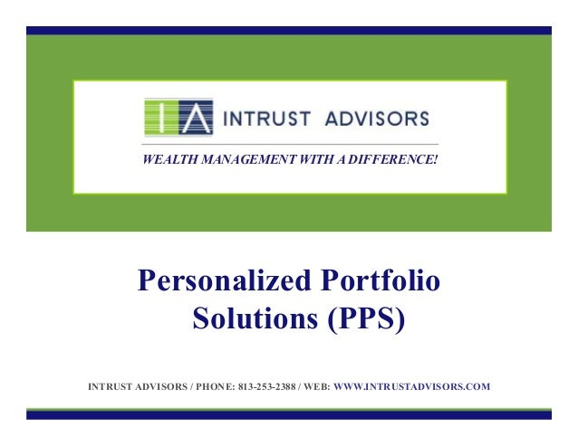 WEALTH MANAGEMENT WITH A DIFFERENCE!  Personalized Portfolio Solutions (PPS) INTRUST ADVISORS / PHONE: 813-253-2388 / WEB:...