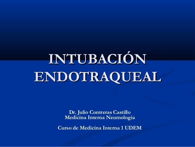 INTUBACIÓNINTUBACIÓN ENDOTRAQUEALENDOTRAQUEAL Dr. Julio Contreras Castillo Medicina Interna Neumologia Curso de Medicina I...