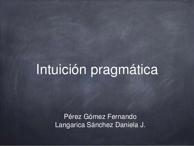 Intuición pragmática Pérez Gómez Fernando Langarica Sánchez Daniela J.