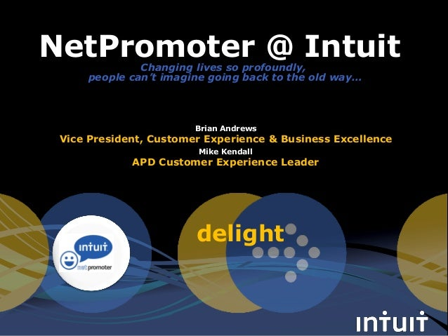 delight NetPromoter @ Intuit Mike Kendall APD Customer Experience Leader Brian Andrews Vice President, Customer Experience...
