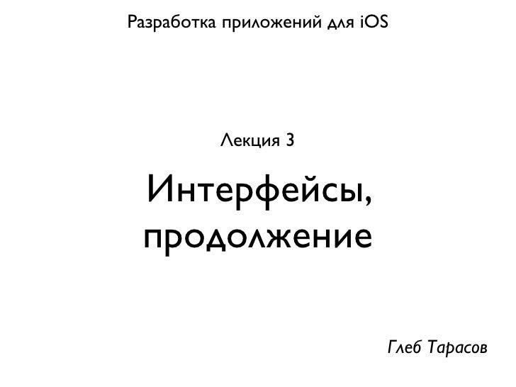 Разработка приложений для iOS          Лекция 3 Интерфейсы, продолжение                            Глеб Тарасов