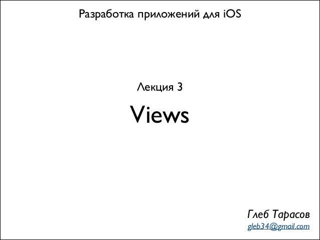 Views Разработка приложений для iOS Лекция 3 Глеб Тарасов gleb34@gmail.com