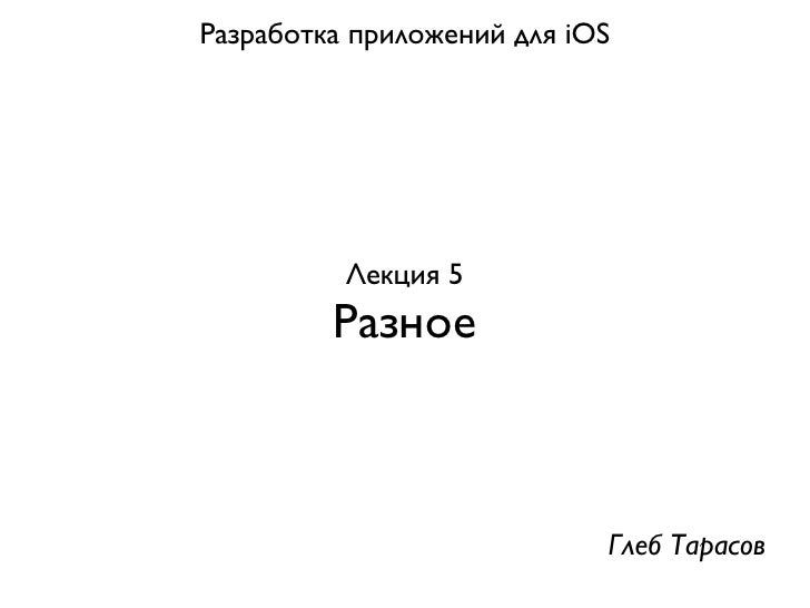 Разработка приложений для iOS          Лекция 5         Разное                            Глеб Тарасов
