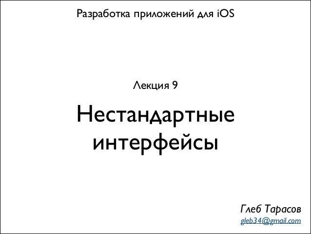 Нестандартные интерфейсы Разработка приложений для iOS Лекция 9 Глеб Тарасов gleb34@gmail.com