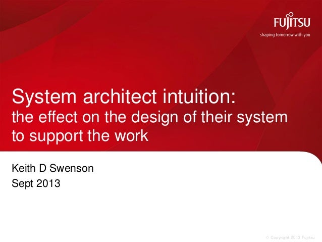 © Copyright 2013 Fujitsu Keith D Swenson Sept 2013 System architect intuition: the effect on the design of their system to...