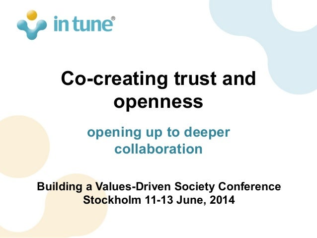 Co-creating trust and openness opening up to deeper collaboration Building a Values-Driven Society Conference Stockholm 11...
